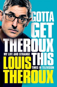 Gotta Get Theroux This: My life and strange times in television - Louis Theroux