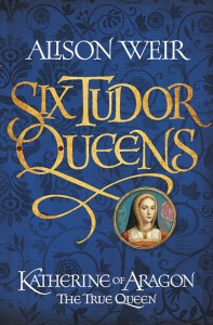 Six Tudor Queens 1: Katherine of Aragon, The True Queen - Alison Weir
