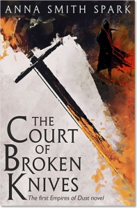 The Court of Broken Knives (Empires of Dust 1) - Anna Smith Spark