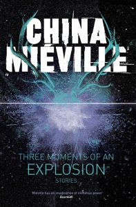 Three Moments of an Explosion: Stories - China Mieville