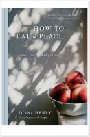 How to eat a peach: Menus, stories and places - Diana Henry
