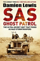 SAS Ghost Patrol: The Ultra-Secret Unit That Posed As Nazi Stormtroopers - Damien Lewis